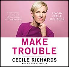 Make trouble : standing up, speaking out, and finding the courage to lead / Cecile Richards with Lauren Peterson.