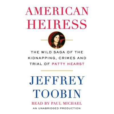 American heiress [sound recording] : the wild saga of the kidnapping, crimes and trial of Patty Hearst / Jeffrey Toobin.
