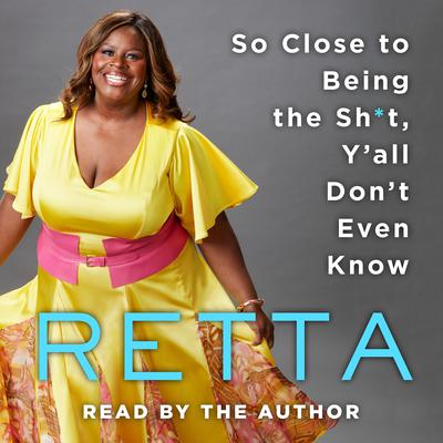 So close to being the sh*t, y'all don't even know / Retta.