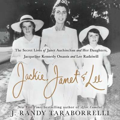 Jackie, Janet & Lee [sound recording] : the secret lives of Janet Auchincloss and her daughters, Jacqueline Kennedy Onassis and Lee Radziwill / J. Randy Taraborrelli.